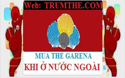Ở nước ngoài làm sao mua thẻ Garena Việt Nam giá rẻ?